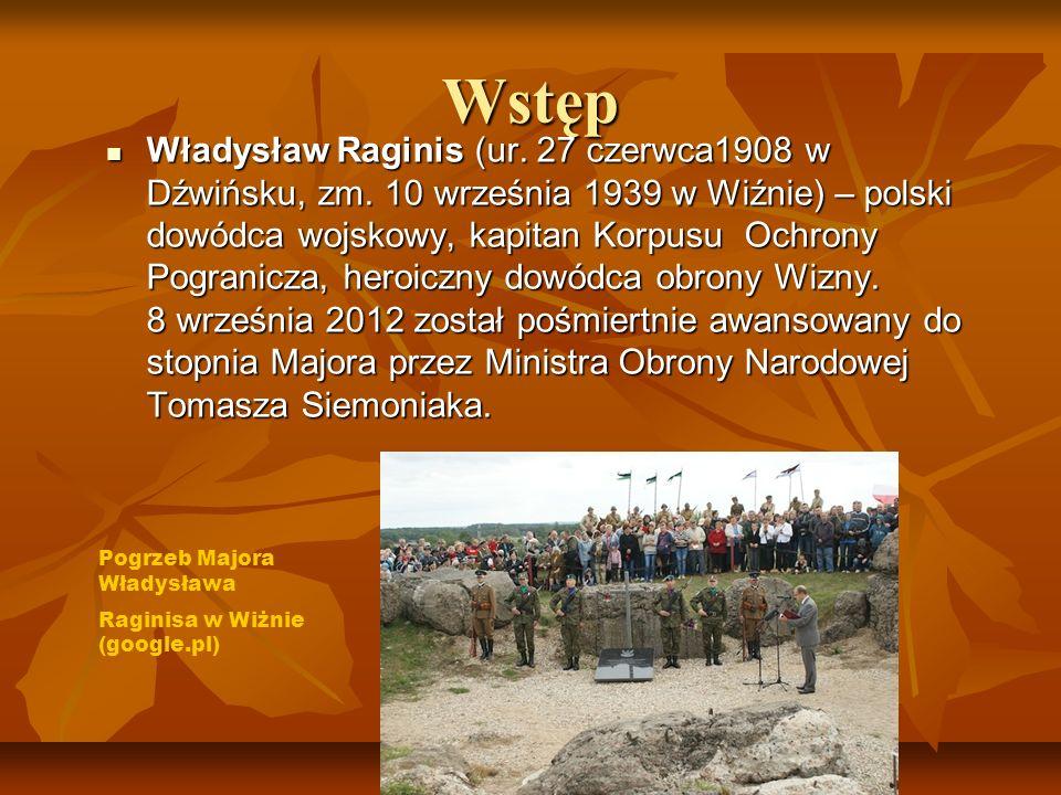 Wstęp Władysław Raginis (ur. 27 czerwca1908 w Dźwińsku, zm. 10 września 1939 w Wiźnie) – polski dowódca wojskowy, kapitan Korpusu Ochrony Pogranicza,