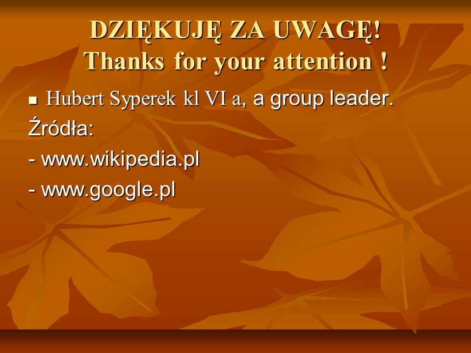 DZIĘKUJĘ ZA UWAGĘ! Thanks for your attention ! Hubert Syperek kl VI a, a group leader. Hubert Syperek kl VI a, a group leader.Źródła: - www.wikipedia.