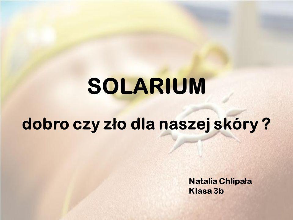 SOLARIUM dobro czy z ł o dla naszej skóry ? Natalia Chlipa ł a Klasa 3b