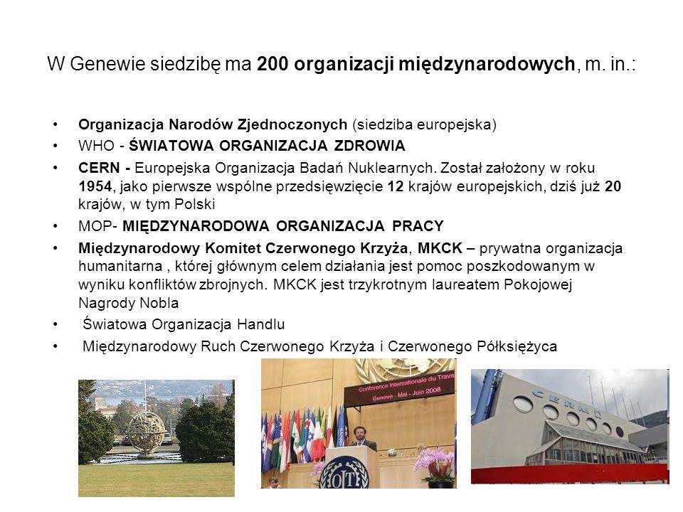 W Genewie siedzibę ma 200 organizacji międzynarodowych, m. in.: Organizacja Narodów Zjednoczonych (siedziba europejska) WHO - ŚWIATOWA ORGANIZACJA ZDR