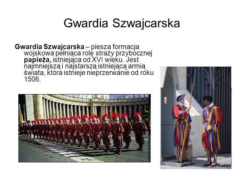 Gwardia Szwajcarska Gwardia Szwajcarska – piesza formacja wojskowa pełniąca rolę straży przybocznej papieża, istniejąca od XVI wieku. Jest najmniejszą