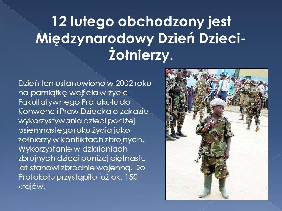 12 lutego obchodzony jest Międzynarodowy Dzień Dzieci- Żołnierzy. Dzień ten ustanowiono w 2002 roku na pamiątkę wejścia w życie Fakultatywnego Protoko
