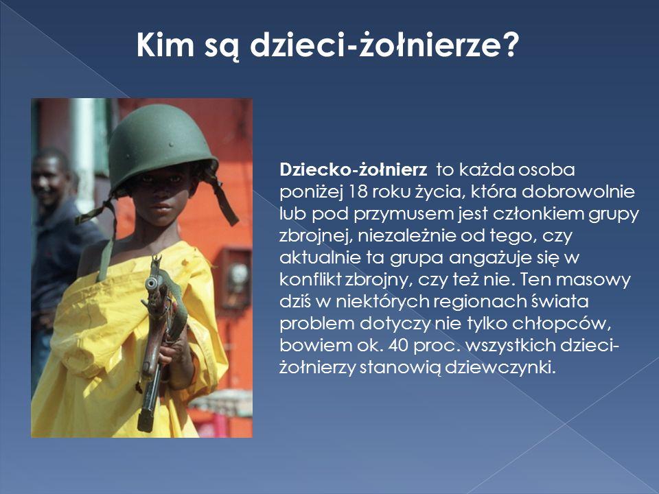 Kim są dzieci-żołnierze? Dziecko-żołnierz to każda osoba poniżej 18 roku życia, która dobrowolnie lub pod przymusem jest członkiem grupy zbrojnej, nie