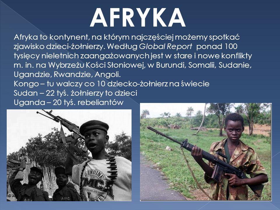 AFRYKA Afryka to kontynent, na którym najczęściej możemy spotkać zjawisko dzieci-żołnierzy. Według Global Report ponad 100 tysięcy nieletnich zaangażo