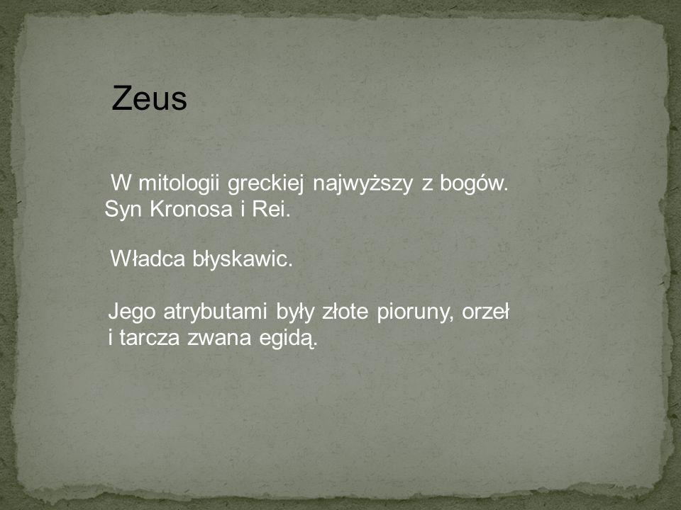 W mitologii greckiej najwyższy z bogów. Syn Kronosa i Rei. Zeus Władca błyskawic. Jego atrybutami były złote pioruny, orzeł i tarcza zwana egidą.