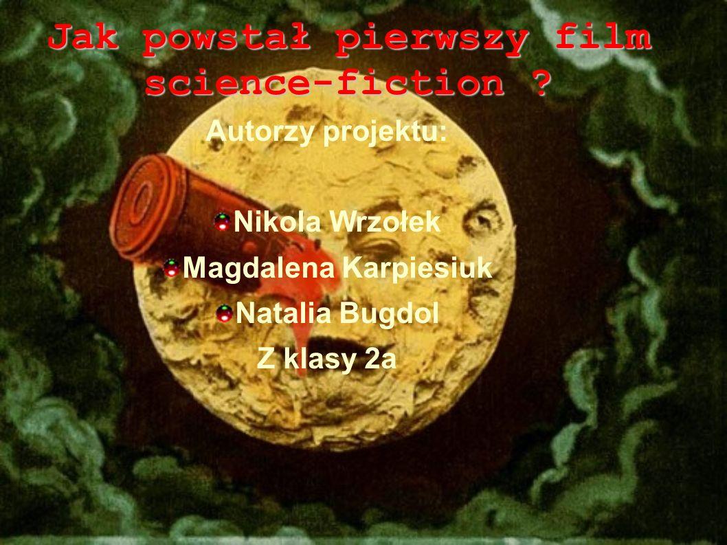 Jak powstał pierwszy film science-fiction ? Autorzy projektu: Nikola Wrzołek Magdalena Karpiesiuk Natalia Bugdol Z klasy 2a