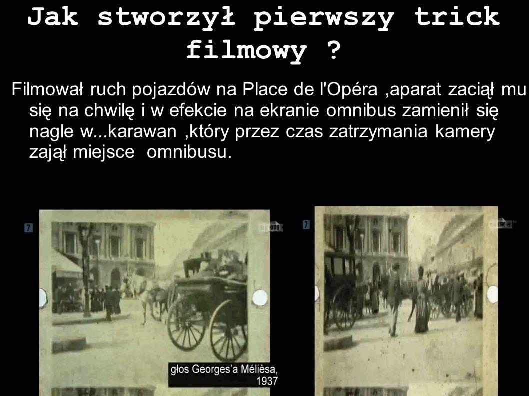 Jak stworzył pierwszy trick filmowy ? Filmował ruch pojazdów na Place de l'Opéra,aparat zaciął mu się na chwilę i w efekcie na ekranie omnibus zamieni