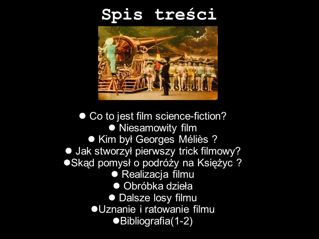 Spis treści Co to jest film science-fiction? Niesamowity film Kim był Georges Méliès ? Jak stworzył pierwszy trick filmowy? Skąd pomysł o podróży na K