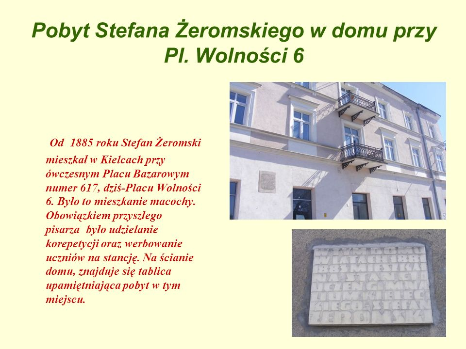 Pobyt Stefana Żeromskiego w domu przy Pl. Wolności 6 Od 1885 roku Stefan Żeromski mieszkał w Kielcach przy ówczesnym Placu Bazarowym numer 617, dziś-P