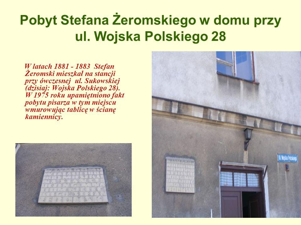 Pobyt Stefana Żeromskiego w domu przy ul. Wojska Polskiego 28 W latach 1881 - 1883 Stefan Żeromski mieszkał na stancji przy ówczesnej ul. Sukowskiej (