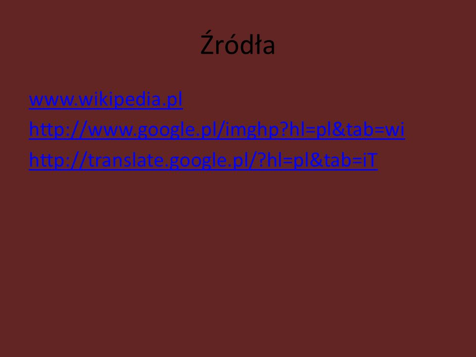 Źródła www.wikipedia.pl http://www.google.pl/imghp?hl=pl&tab=wi http://translate.google.pl/?hl=pl&tab=iT