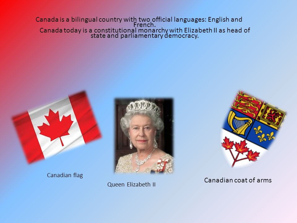 Canada is a bilingual country with two official languages: English and French. Canada today is a constitutional monarchy with Elizabeth II as head of