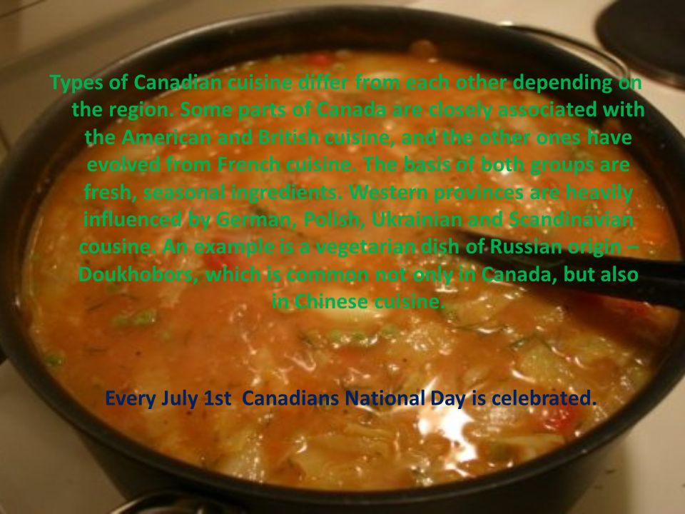 Types of Canadian cuisine differ from each other depending on the region. Some parts of Canada are closely associated with the American and British cu
