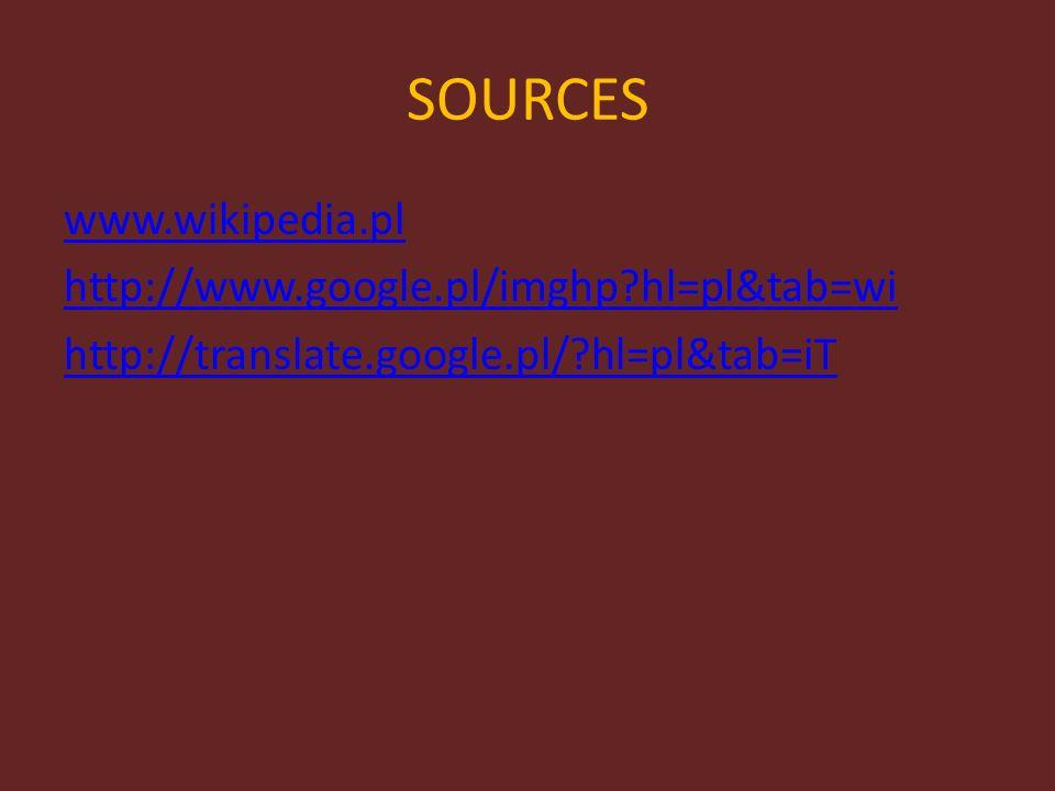SOURCES www.wikipedia.pl http://www.google.pl/imghp?hl=pl&tab=wi http://translate.google.pl/?hl=pl&tab=iT