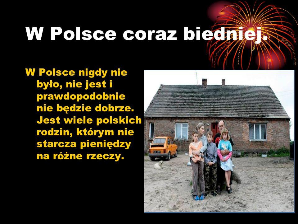 W Polsce coraz biedniej. W Polsce nigdy nie było, nie jest i prawdopodobnie nie będzie dobrze. Jest wiele polskich rodzin, którym nie starcza pieniędz