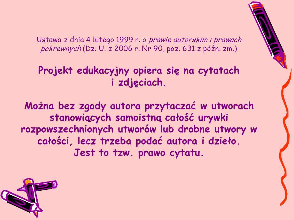 Ustawa z dnia 4 lutego 1999 r. o prawie autorskim i prawach pokrewnych (Dz. U. z 2006 r. Nr 90, poz. 631 z późn. zm.) Projekt edukacyjny opiera się na