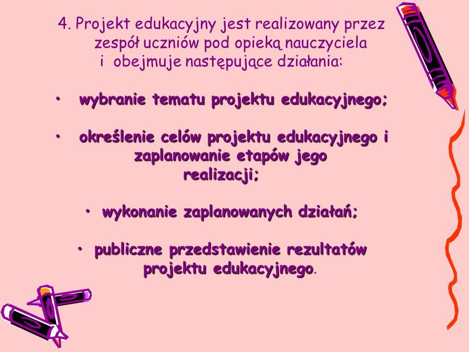 4. Projekt edukacyjny jest realizowany przez zespół uczniów pod opieką nauczyciela i obejmuje następujące działania: wybranie tematu projektu edukacyj