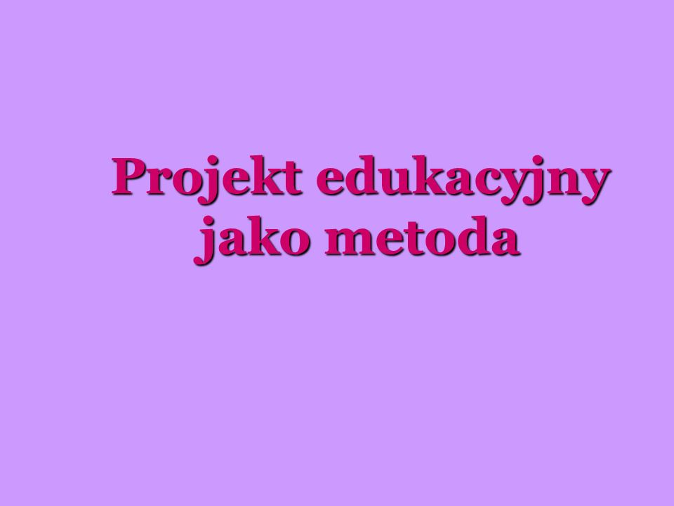 Projekt edukacyjny jako metoda