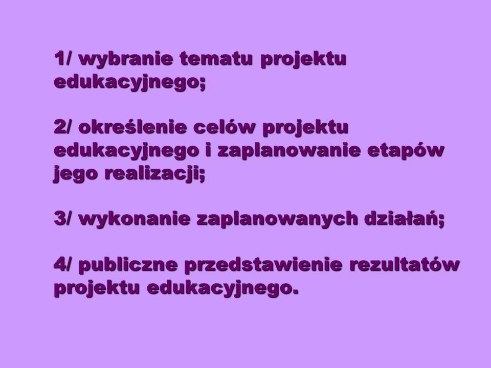 1/ wybranie tematu projektu edukacyjnego; 2/ określenie celów projektu edukacyjnego i zaplanowanie etapów jego realizacji; 3/ wykonanie zaplanowanych