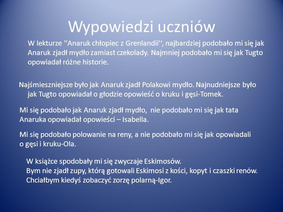 Wypowiedzi uczniów W lekturze ''Anaruk chłopiec z Grenlandii', najbardziej podobało mi się jak Anaruk zjadł mydło zamiast czekolady. Najmniej podobało