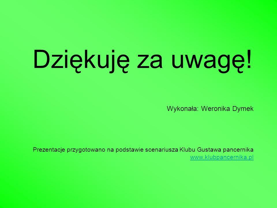 Dziękuję za uwagę! Wykonała: Weronika Dymek Prezentacje przygotowano na podstawie scenariusza Klubu Gustawa pancernika www.klubpancernika.pl www.klubp