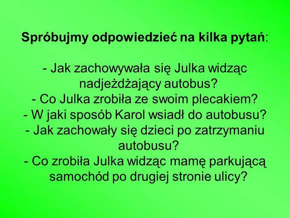 Spróbujmy odpowiedzieć na kilka pytań: - Jak zachowywała się Julka widząc nadjeżdżający autobus? - Co Julka zrobiła ze swoim plecakiem? - W jaki sposó