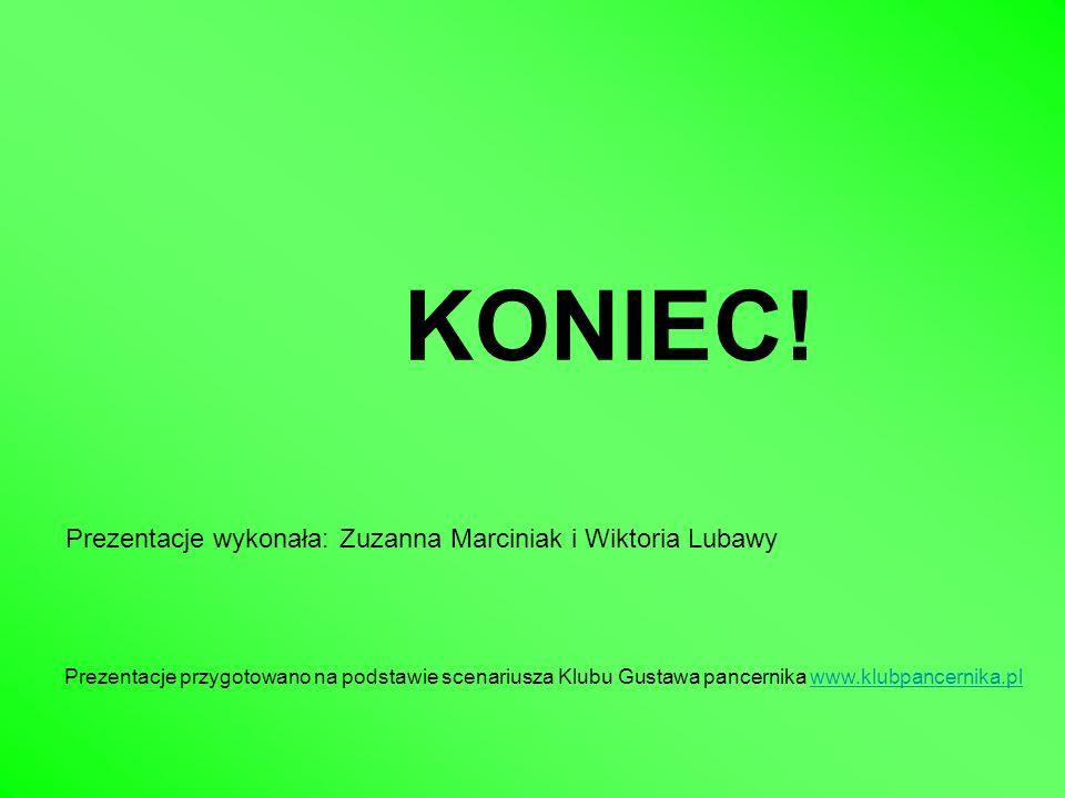 KONIEC! Prezentacje wykonała: Zuzanna Marciniak i Wiktoria Lubawy Prezentacje przygotowano na podstawie scenariusza Klubu Gustawa pancernika www.klubp