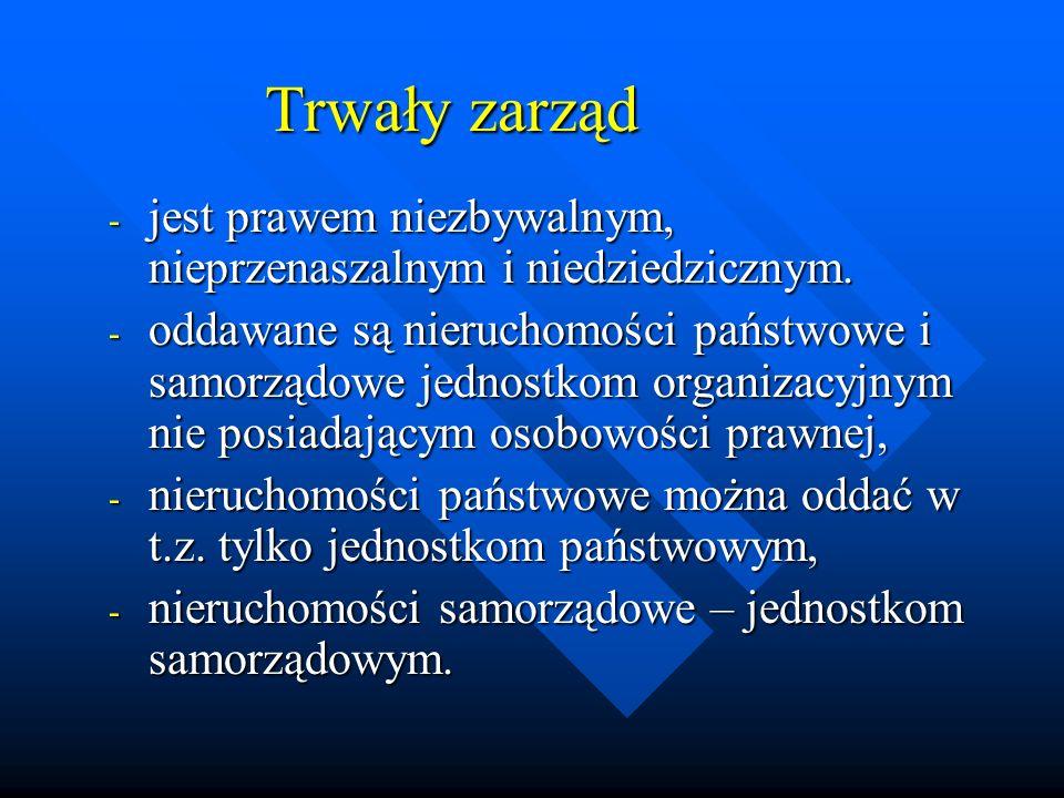 Trwały zarząd - jest prawem niezbywalnym, nieprzenaszalnym i niedziedzicznym. - oddawane są nieruchomości państwowe i samorządowe jednostkom organizac