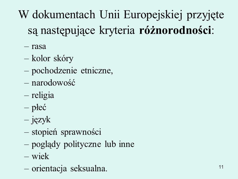 11 W dokumentach Unii Europejskiej przyjęte są następujące kryteria różnorodności: –rasa –kolor skóry –pochodzenie etniczne, –narodowość –religia –płe