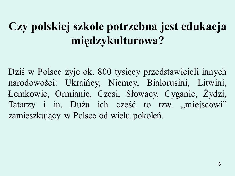 6 Czy polskiej szkole potrzebna jest edukacja międzykulturowa? Dziś w Polsce żyje ok. 800 tysięcy przedstawicieli innych narodowości: Ukraińcy, Niemcy