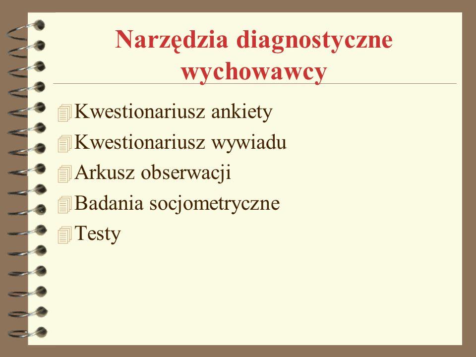 Narzędzia diagnostyczne wychowawcy 4 Kwestionariusz ankiety 4 Kwestionariusz wywiadu 4 Arkusz obserwacji 4 Badania socjometryczne 4 Testy