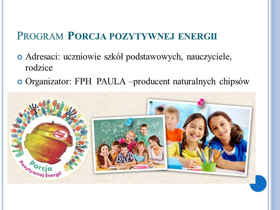 P ROGRAM P ORCJA POZYTYWNEJ ENERGII Adresaci: uczniowie szkół podstawowych, nauczyciele, rodzice Organizator: FPH PAULA –producent naturalnych chipsów
