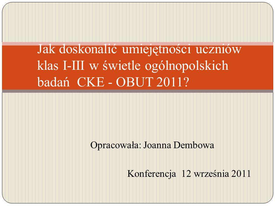 Opracowała: Joanna Dembowa Konferencja 12 września 2011 Jak doskonalić umiejętności uczniów klas I-III w świetle ogólnopolskich badań CKE - OBUT 2011?