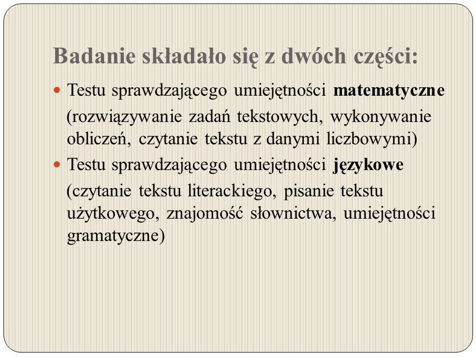 Badanie składało się z dwóch części: Testu sprawdzającego umiejętności matematyczne (rozwiązywanie zadań tekstowych, wykonywanie obliczeń, czytanie tekstu z danymi liczbowymi) Testu sprawdzającego umiejętności językowe (czytanie tekstu literackiego, pisanie tekstu użytkowego, znajomość słownictwa, umiejętności gramatyczne)