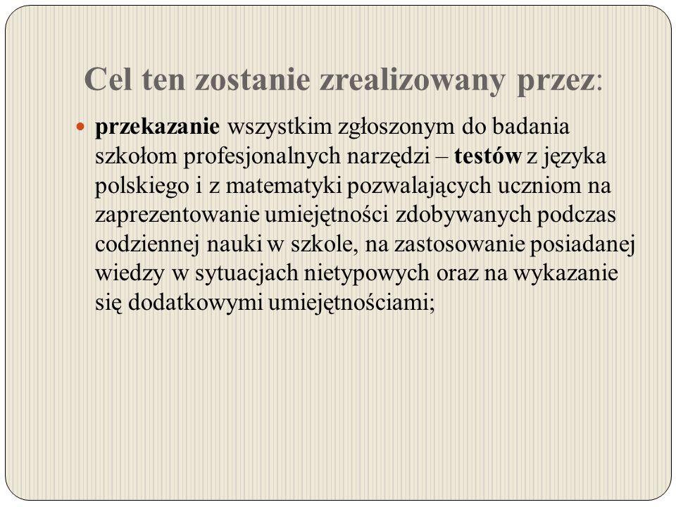 Cel ten zostanie zrealizowany przez: przekazanie wszystkim zgłoszonym do badania szkołom profesjonalnych narzędzi – testów z języka polskiego i z matematyki pozwalających uczniom na zaprezentowanie umiejętności zdobywanych podczas codziennej nauki w szkole, na zastosowanie posiadanej wiedzy w sytuacjach nietypowych oraz na wykazanie się dodatkowymi umiejętnościami;