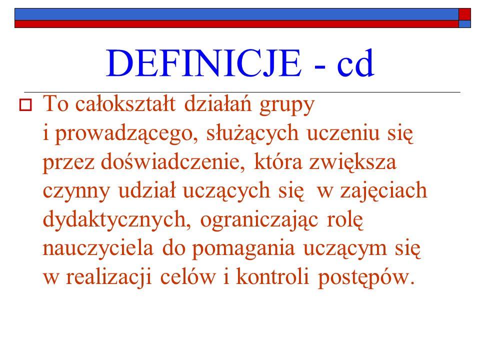 DEFINICJE - cd To całokształt działań grupy i prowadzącego, służących uczeniu się przez doświadczenie, która zwiększa czynny udział uczących się w zajęciach dydaktycznych, ograniczając rolę nauczyciela do pomagania uczącym się w realizacji celów i kontroli postępów.