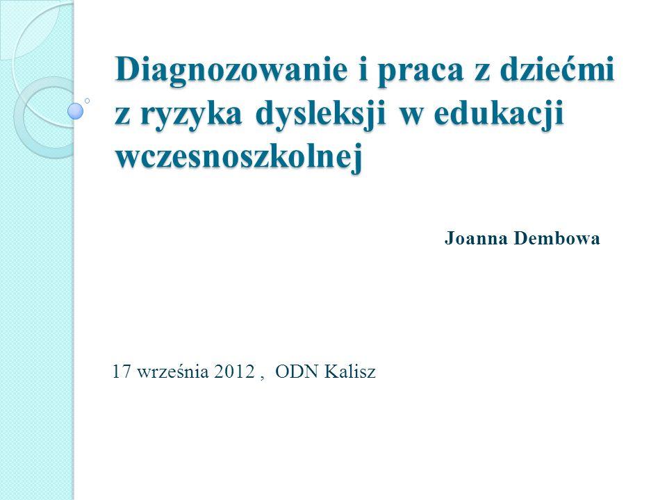 Diagnozowanie i praca z dziećmi z ryzyka dysleksji w edukacji wczesnoszkolnej Joanna Dembowa 17 września 2012, ODN Kalisz