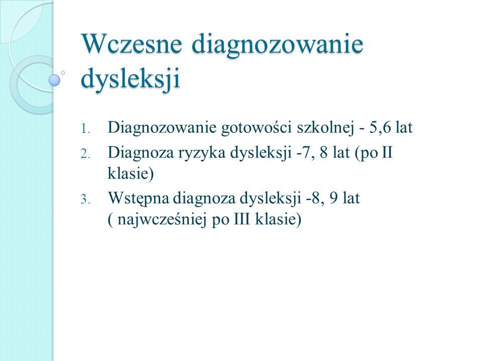 Wczesne diagnozowanie dysleksji 1. Diagnozowanie gotowości szkolnej - 5,6 lat 2. Diagnoza ryzyka dysleksji -7, 8 lat (po II klasie) 3. Wstępna diagnoz