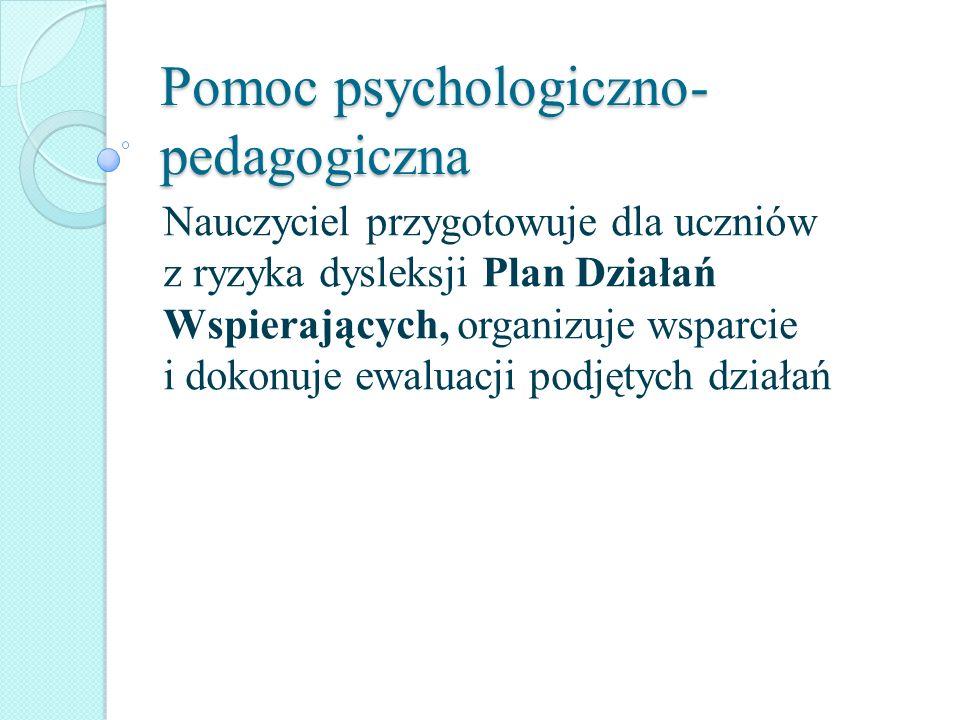 Pomoc psychologiczno- pedagogiczna Nauczyciel przygotowuje dla uczniów z ryzyka dysleksji Plan Działań Wspierających, organizuje wsparcie i dokonuje e