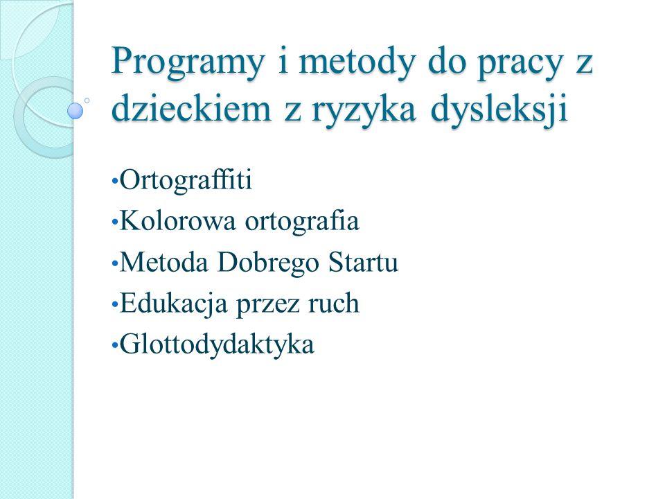 Programy i metody do pracy z dzieckiem z ryzyka dysleksji Ortograffiti Kolorowa ortografia Metoda Dobrego Startu Edukacja przez ruch Glottodydaktyka