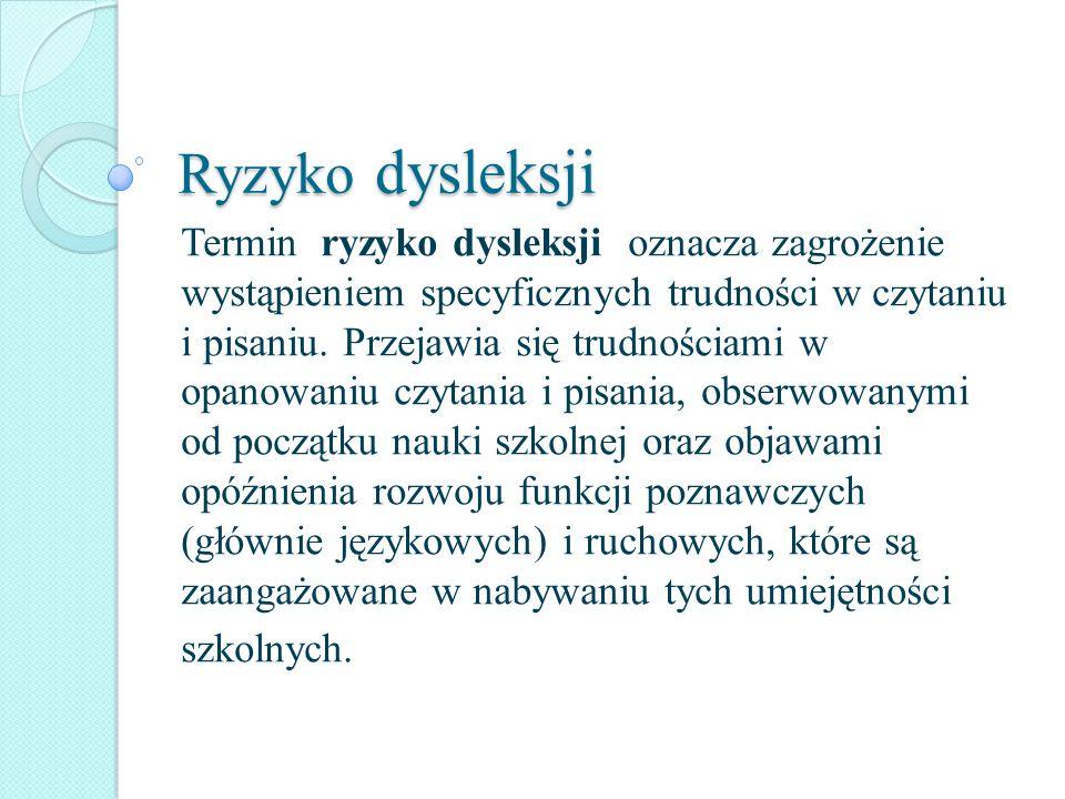 Ryzyko dysleksji Termin ryzyko dysleksji oznacza zagrożenie wystąpieniem specyficznych trudności w czytaniu i pisaniu. Przejawia się trudnościami w op