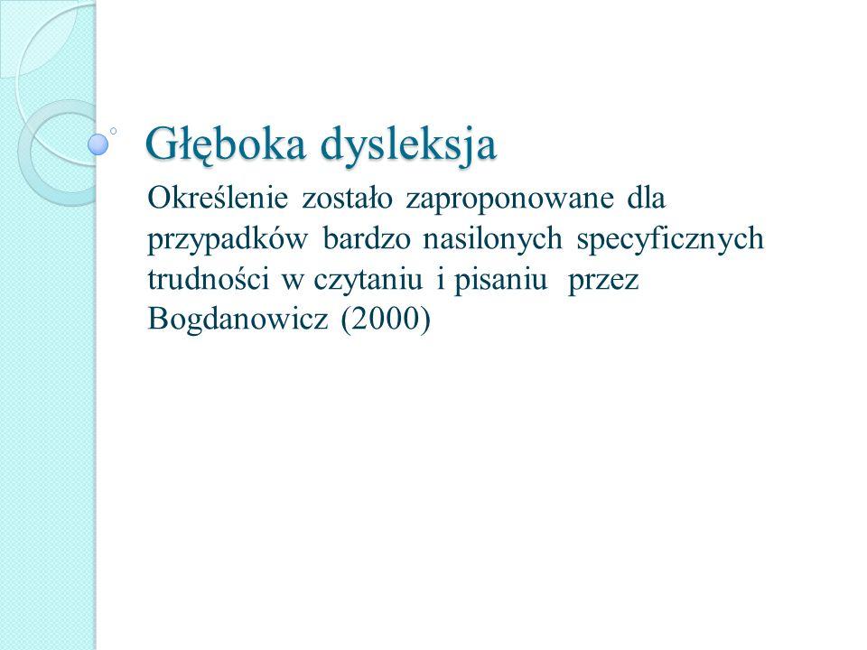 Głęboka dysleksja Określenie zostało zaproponowane dla przypadków bardzo nasilonych specyficznych trudności w czytaniu i pisaniu przez Bogdanowicz (20