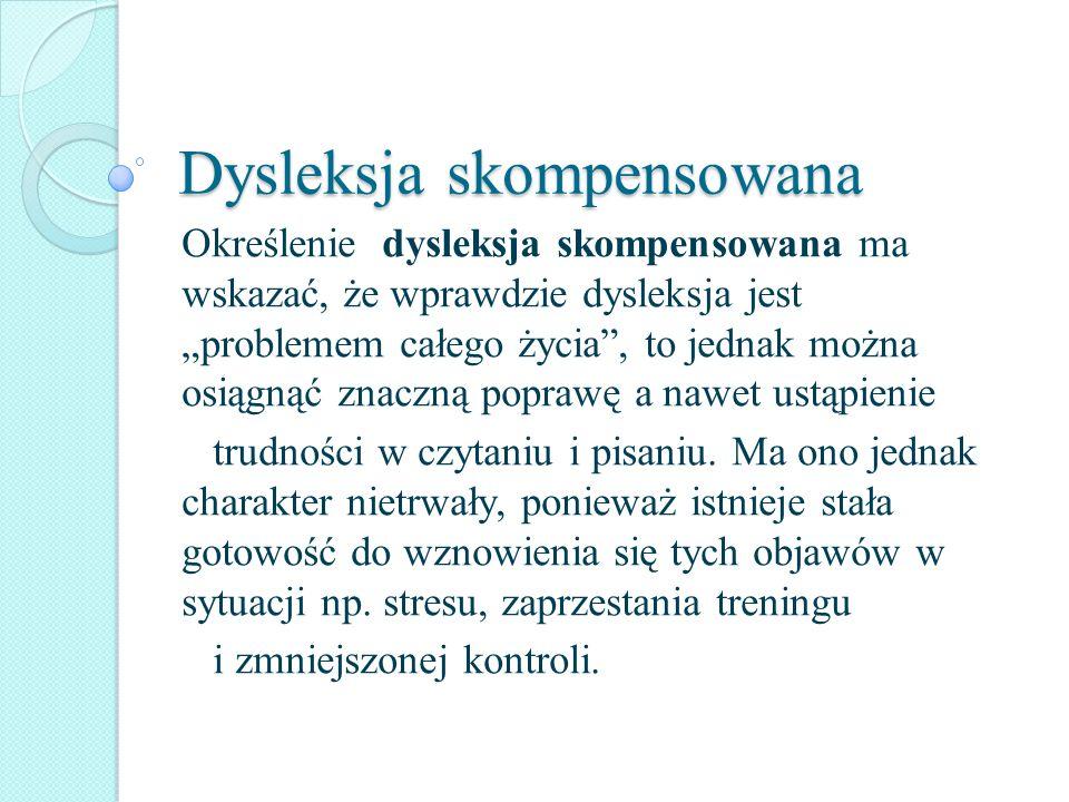 Dysleksja skompensowana Określenie dysleksja skompensowana ma wskazać, że wprawdzie dysleksja jest problemem całego życia, to jednak można osiągnąć zn