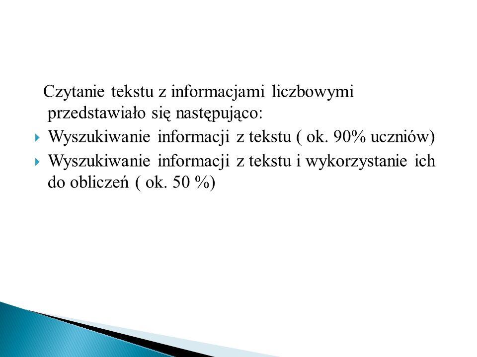 Czytanie tekstu z informacjami liczbowymi przedstawiało się następująco: Wyszukiwanie informacji z tekstu ( ok. 90% uczniów) Wyszukiwanie informacji z