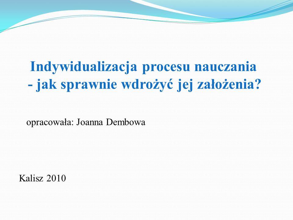 Indywidualizacja procesu nauczania - jak sprawnie wdrożyć jej założenia? opracowała: Joanna Dembowa Kalisz 2010