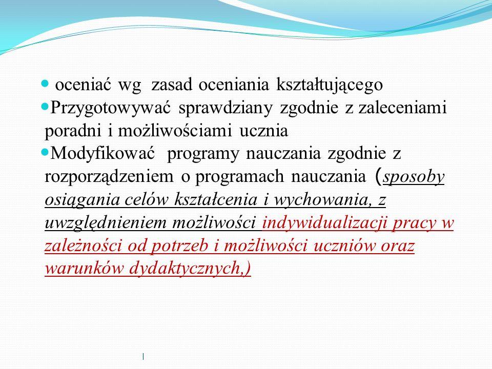 l oceniać wg zasad oceniania kształtującego Przygotowywać sprawdziany zgodnie z zaleceniami poradni i możliwościami ucznia Modyfikować programy naucza
