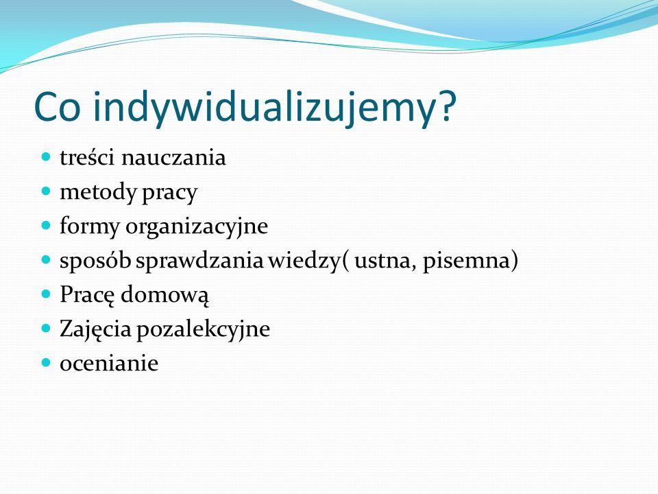 Co indywidualizujemy? treści nauczania metody pracy formy organizacyjne sposób sprawdzania wiedzy( ustna, pisemna) Pracę domową Zajęcia pozalekcyjne o