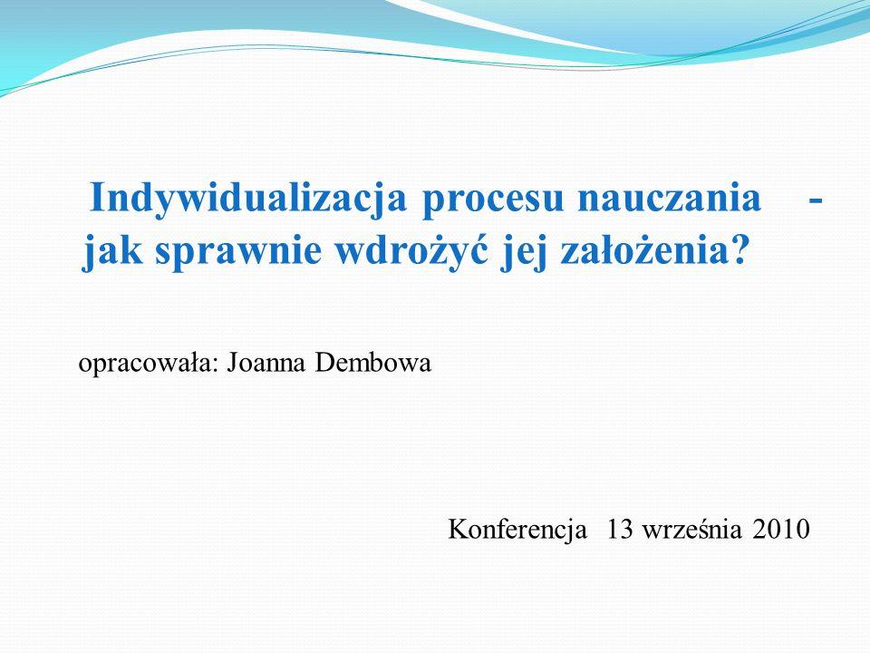Indywidualizacja procesu nauczania - jak sprawnie wdrożyć jej założenia? opracowała: Joanna Dembowa Konferencja 13 września 2010