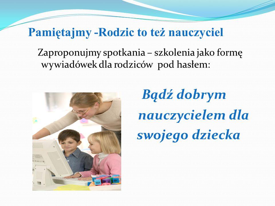 Pamiętajmy -Rodzic to też nauczyciel Zaproponujmy spotkania – szkolenia jako formę wywiadówek dla rodziców pod hasłem: Bądź dobrym nauczycielem dla sw