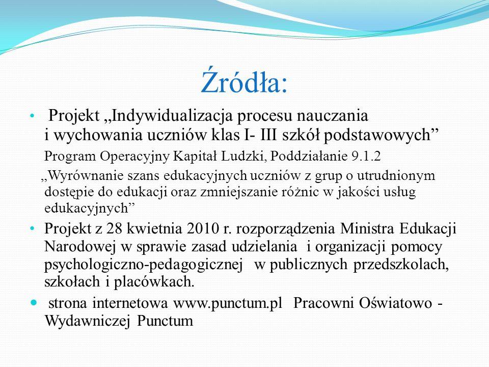 Źródła: Projekt Indywidualizacja procesu nauczania i wychowania uczniów klas I- III szkół podstawowych Program Operacyjny Kapitał Ludzki, Poddziałanie
